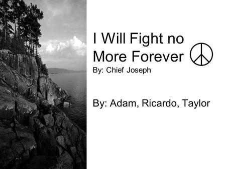 I Will Fight no More Forever By: Chief Joseph By: Adam, Ricardo, Taylor.