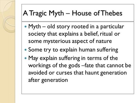 A Tragic Myth – House of Thebes Myth – old story rooted in a particular society that explains a belief, ritual or some mysterious aspect of nature Some.