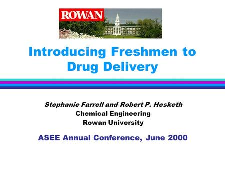 Introducing Freshmen to Drug Delivery Stephanie Farrell and Robert P. Hesketh Chemical Engineering Rowan University ASEE Annual Conference, June 2000.