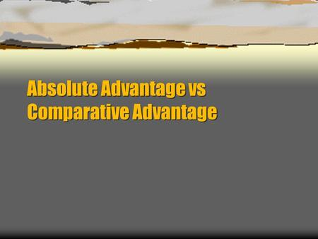 Absolute Advantage vs Comparative Advantage. Absolute Advantage  Absolute Advantage – the ability to produce more of a given product with the same amount.