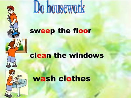 sweep the floor clean the windows wash clothes.