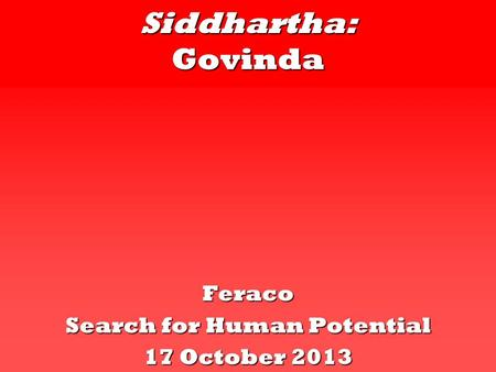 Siddhartha: Govinda Feraco Search for Human Potential 17 October 2013.