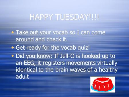 HAPPY TUESDAY!!!!  Take out your vocab so I can come around and check it.  Get ready for the vocab quiz!  Did you know: If Jell-O is hooked up to an.