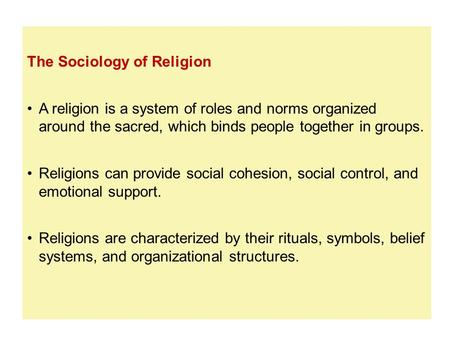 The Sociology of Religion A religion is a system of roles and norms organized around the sacred, which binds people together in groups. Religions can provide.