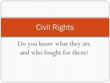 Do you know what they are and who fought for them? Civil Rights.