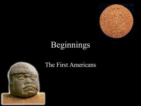 Beginnings The First Americans. The First Arrivals The first people began to arrive on this continent as early as 20,000 years ago But Where did they.