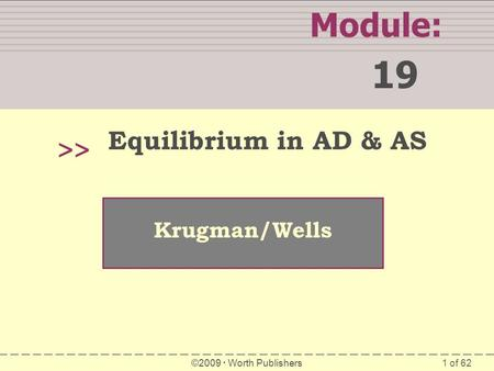 1 of 62 Module: 19 >> Krugman/Wells ©2009  Worth Publishers Equilibrium in AD & AS.