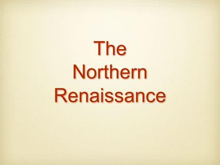The Northern Renaissance The Northern Renaissance.