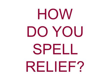 HOW DO YOU SPELL RELIEF?. Do you remember the old commercial? Someone would ask 3 or 4 different people this question: The answer always came back: How.