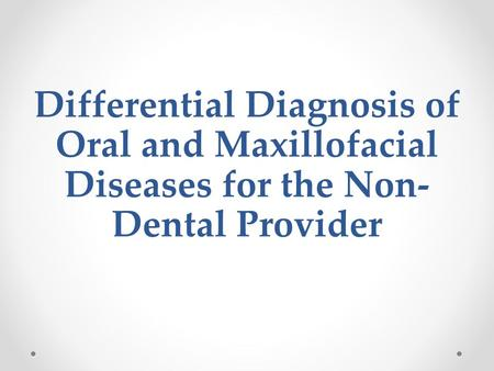 Differential Diagnosis of Oral and Maxillofacial Diseases for the Non- Dental Provider.