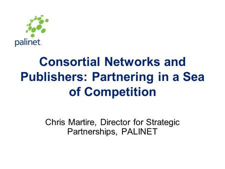 Consortial Networks and Publishers: Partnering in a Sea of Competition Chris Martire, Director for Strategic Partnerships, PALINET.