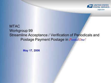 May 17, 2006 MTAC Workgroup 99 Streamline Acceptance / Verification of Periodicals and Postage Payment Postage in PostalOne!