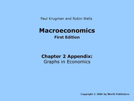 Macroeconomics First Edition Chapter 2 Appendix: Graphs in Economics Copyright © 2006 by Worth Publishers Paul Krugman and Robin Wells.