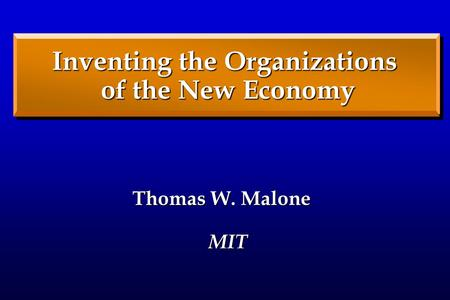 Thomas W. Malone MIT Inventing the Organizations of the New Economy.