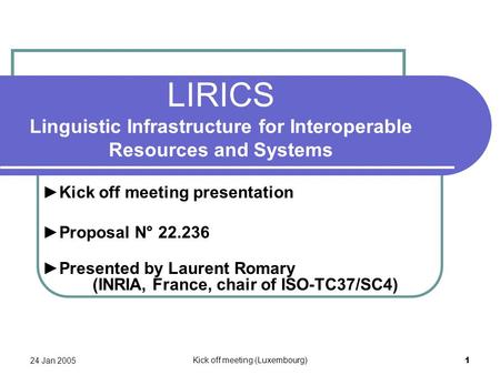 24 Jan 2005 Kick off meeting (Luxembourg) 1 LIRICS Linguistic Infrastructure for Interoperable Resources and Systems ►Kick off meeting presentation ►Proposal.