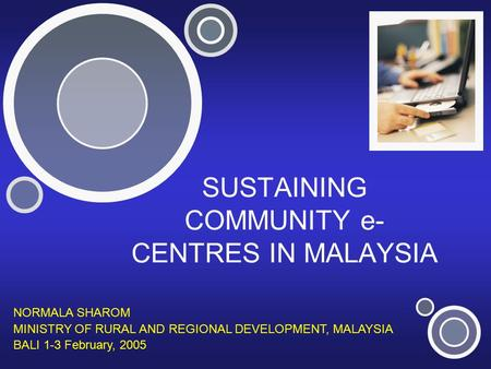 SUSTAINING COMMUNITY e- CENTRES IN MALAYSIA NORMALA SHAROM MINISTRY OF RURAL AND REGIONAL DEVELOPMENT, MALAYSIA BALI 1-3 February, 2005.