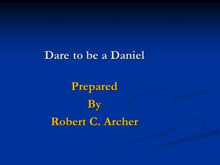 Dare to be a Daniel PreparedBy Robert C. Archer Why didn't he yield?  He Purposed in his Heart Daniel 1:8 8 But Daniel purposed in his heart that he.