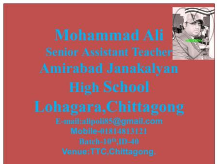 Mohammad Ali Senior Assistant Teacher Amirabad Janakalyan High School Lohagara,Chittagong Mobile- 01814813121 Batch-10 th,ID-40.