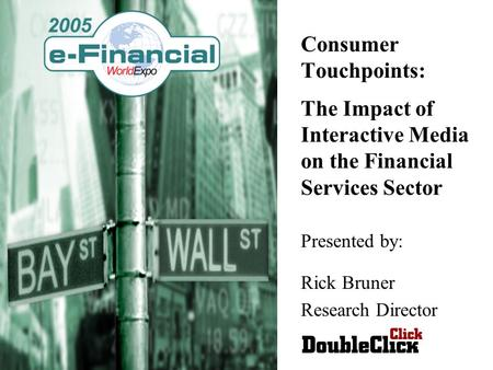 Consumer Touchpoints: The Impact of Interactive Media on the Financial Services Sector Presented by: Rick Bruner Research Director.
