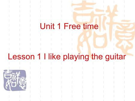Lesson 1 I like playing the guitar Unit 1 Free time.