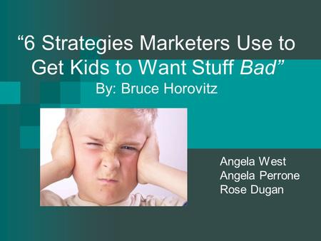 """6 Strategies Marketers Use to Get Kids to Want Stuff Bad"" By: Bruce Horovitz Angela West Angela Perrone Rose Dugan."