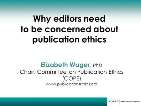 Why editors need to be concerned about publication ethics Elizabeth Wager, PhD Chair, Committee on Publication Ethics (COPE) www.publicationethics.org.
