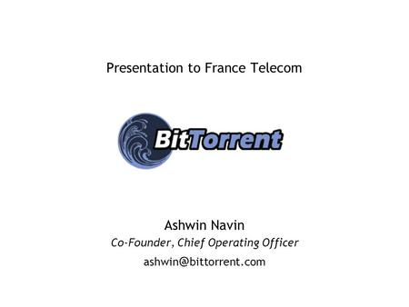 Presentation to France Telecom Ashwin Navin Co-Founder, Chief Operating Officer bittorrent.com.