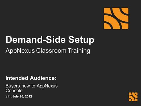 AppNexus Classroom Training Demand-Side Setup Intended Audience: Buyers new to AppNexus Console v11. July 26, 2012.