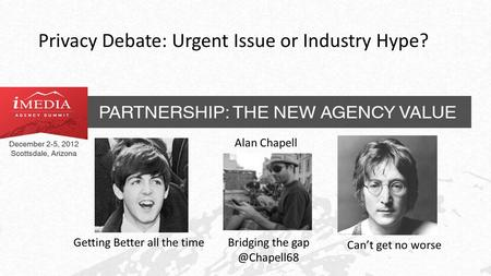 Privacy Debate: Urgent Issue or Industry Hype? Getting Better all the time Can't get no worse Bridging the Alan Chapell.