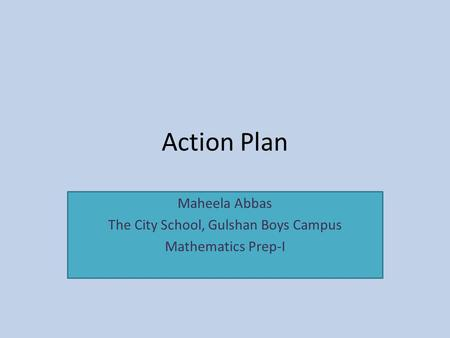 Action Plan Maheela Abbas The City School, Gulshan Boys Campus Mathematics Prep-I.