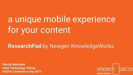 A unique mobile experience for your content ResearchPad by Newgen KnowledgeWorks Patrick Martinent Chief Technology Officer OASPA Conference Sep 2015.
