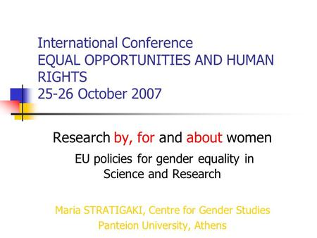International Conference EQUAL OPPORTUNITIES AND HUMAN RIGHTS 25-26 October 2007 Research by, for and about women EU policies for gender equality in Science.
