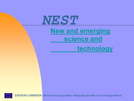 1 NEST New and emerging science and technology EUROPEAN COMMISSION - 6th Framework programme : Anticipating Scientific and Technological Needs.