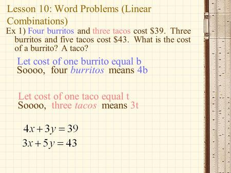 Lesson 10: Word Problems (Linear Combinations) Ex 1) Four burritos and three tacos cost $39. Three burritos and five tacos cost $43. What is the cost of.