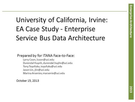 Enterprise Architecture 2013 University of California, Irvine: EA Case Study - Enterprise Service Bus Data Architecture Prepared by for ITANA Face-to-Face: