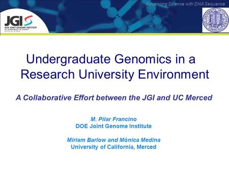 Advancing Science with DNA Sequence Undergraduate Genomics in a Research University Environment A Collaborative Effort between the JGI and UC Merced M.