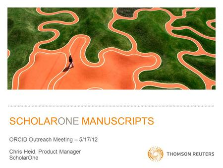 SCHOLARONE MANUSCRIPTS ORCID Outreach Meeting – 5/17/12 Chris Heid, Product Manager ScholarOne.