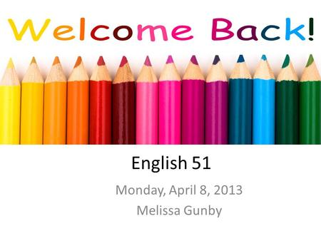 English 51 Monday, April 8, 2013 Melissa Gunby. Free-write/Warm-up How have you added art to your life so far today? If you haven't, what might you do?