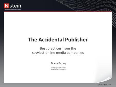 Www.nstein.com The Accidental Publisher Best practices from the savviest online media companies Diane Burley Industry Specialist Nstein Technologies.