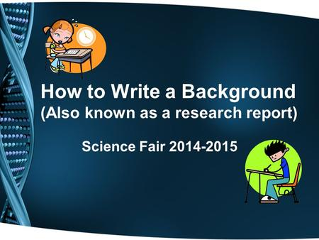 How to Write a Background (Also known as a research report) Science Fair 2014-2015.