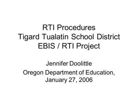 RTI Procedures Tigard Tualatin School District EBIS / RTI Project Jennifer Doolittle Oregon Department of Education, January 27, 2006.