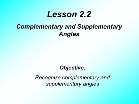 Lesson 2.2 Complementary and Supplementary Angles Objective: Recognize complementary and supplementary angles.
