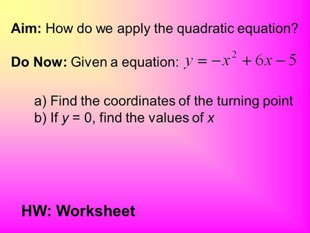 Aim: How do we apply the quadratic equation? Do Now: Given a equation: a) Find the coordinates of the turning point b) If y = 0, find the values of x.
