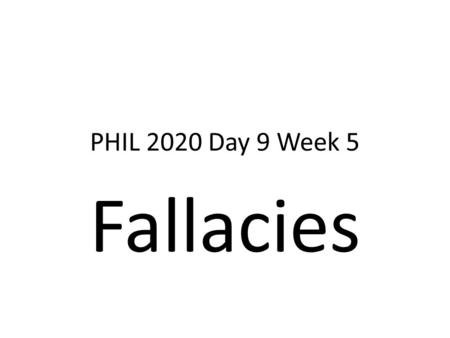 PHIL 2020 Day 9 Week 5 Fallacies. What is a Fallacy? Fallacies are defects that weaken arguments. First, fallacious arguments are very, very common and.