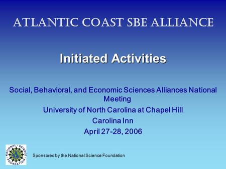 Atlantic Coast SBE Alliance Initiated Activities Social, Behavioral, and Economic Sciences Alliances National Meeting University of North Carolina at Chapel.