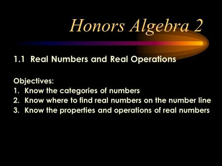 Honors Algebra 2 1.1 Real Numbers and Real Operations Objectives: 1.Know the categories of numbers 2.Know where to find real numbers on the number line.