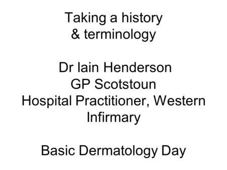 Taking a history & terminology Dr Iain Henderson GP Scotstoun Hospital Practitioner, Western Infirmary Basic Dermatology Day.