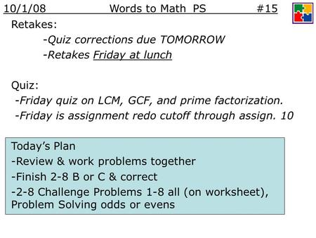 Retakes: -Quiz corrections due TOMORROW -Retakes Friday at lunch Quiz: -Friday quiz on LCM, GCF, and prime factorization. -Friday is assignment redo cutoff.