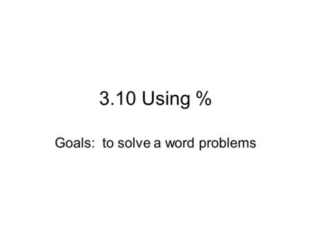 3.10 Using % Goals: to solve a word problems. Steps 1.Read the question thoroughly a few times 2.Identify Is= amount of tax, amount correct, amount produced,