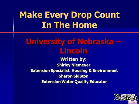 Make Every Drop Count In The Home University of Nebraska – Lincoln Written by: Shirley Niemeyer Extension Specialist. Housing & Environment Extension Specialist.
